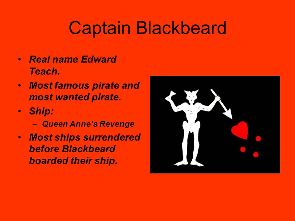 Captain Blackbeard Real name Edward Teach.
