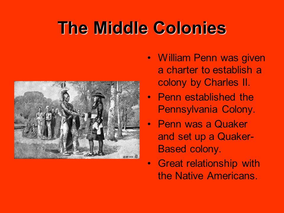 The Middle Colonies William Penn was given a charter to establish a colony by Charles II. Penn established the Pennsylvania Colony.