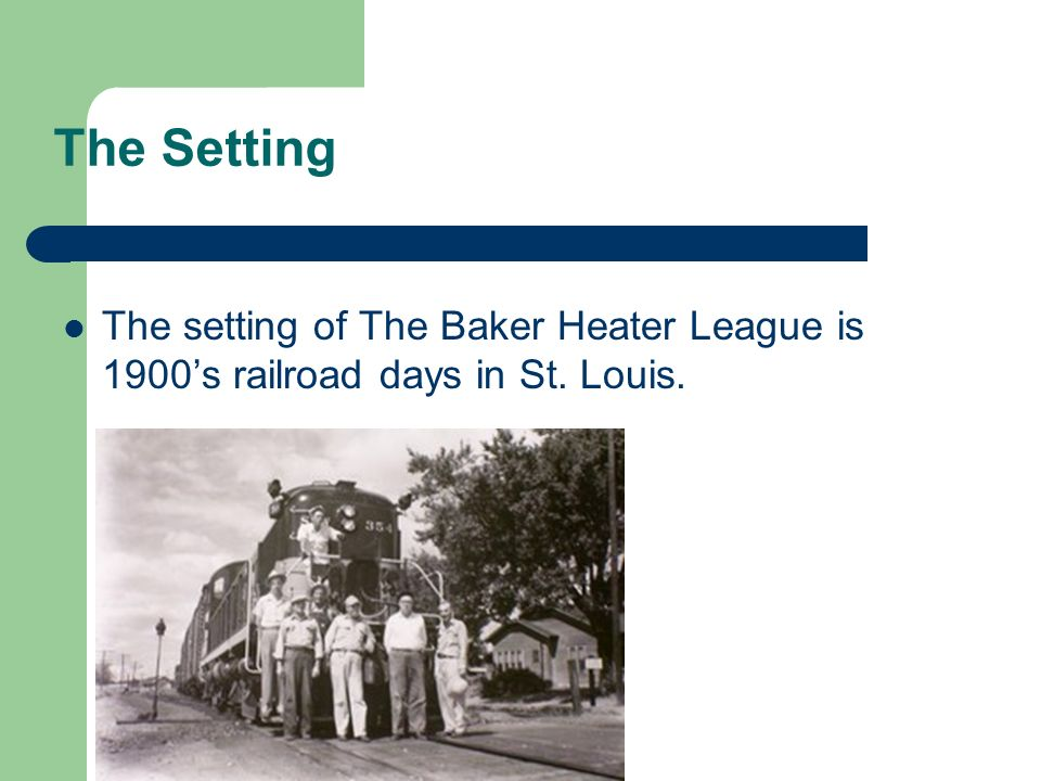 The Setting The setting of The Baker Heater League is 1900's railroad days in St. Louis.