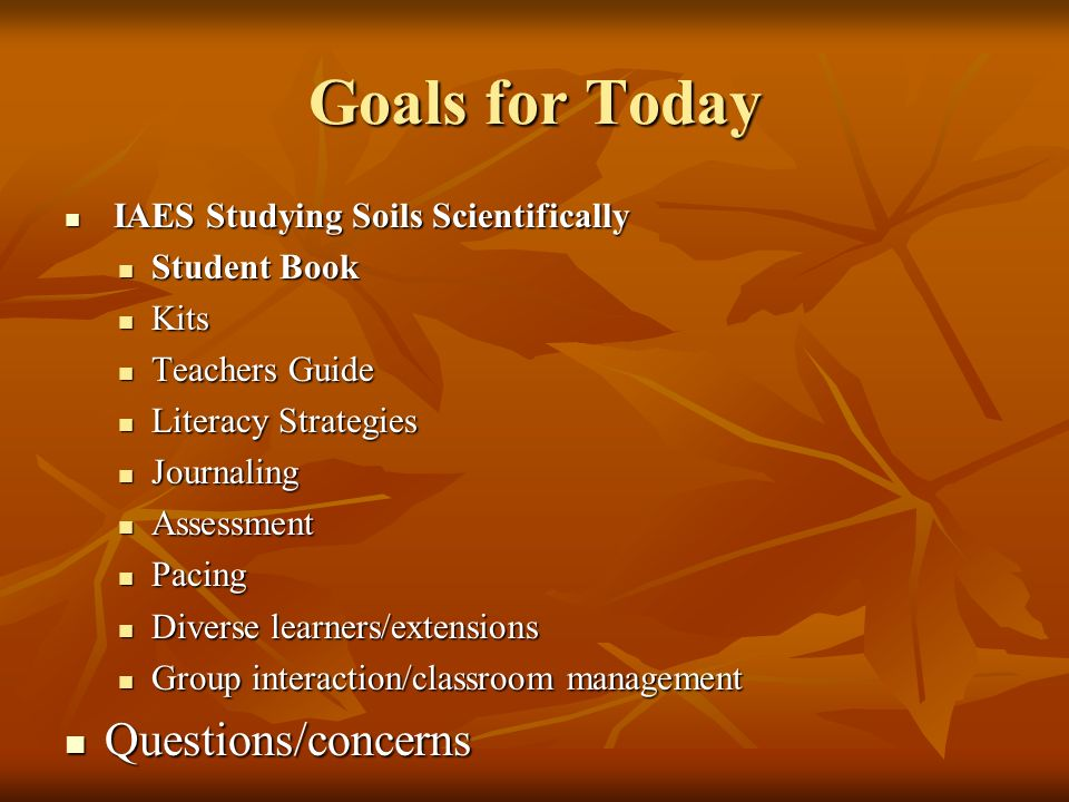 Goals for Today Questions/concerns IAES Studying Soils Scientifically
