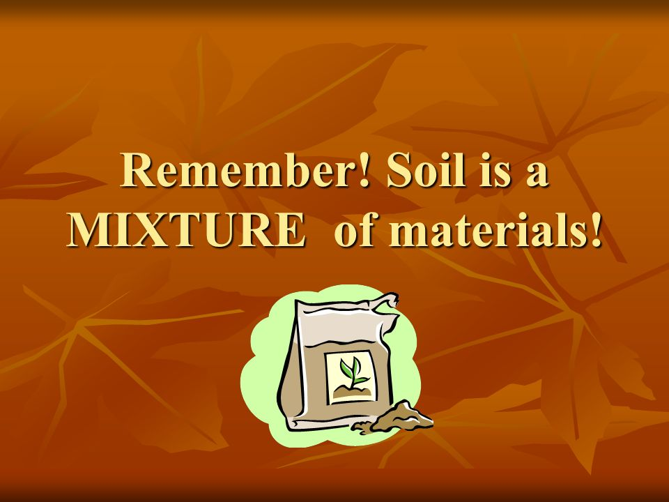 Remember! Soil is a MIXTURE of materials!