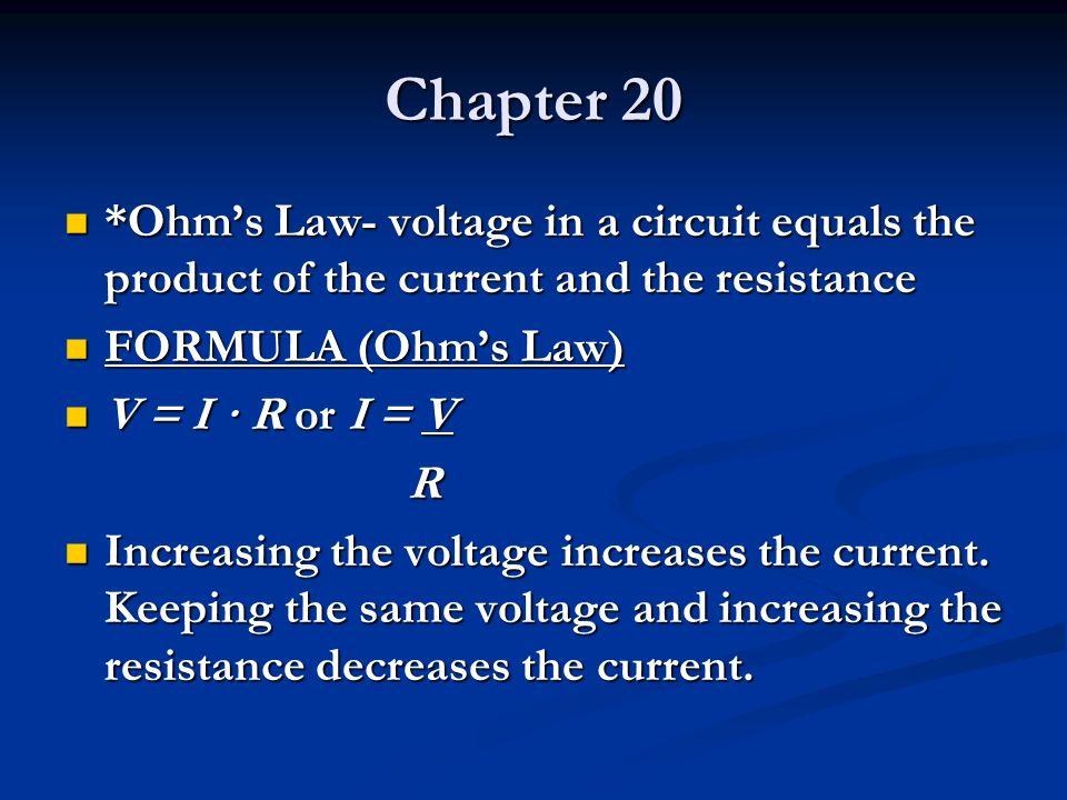 Chapter 20 *Ohm's Law- voltage in a circuit equals the product of the current and the resistance. FORMULA (Ohm's Law)