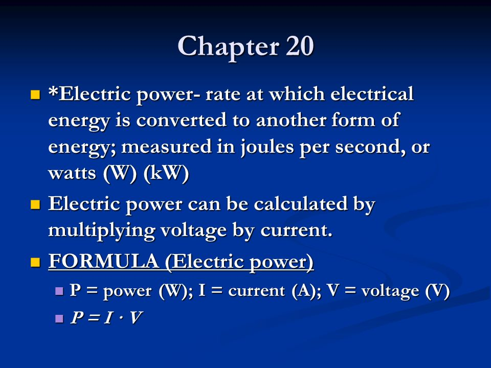 Chapter 20 *Electric power- rate at which electrical energy is converted to another form of energy; measured in joules per second, or watts (W) (kW)