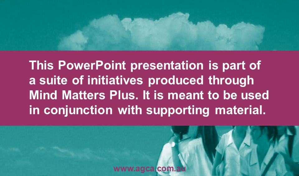 This PowerPoint presentation is part of a suite of initiatives produced through Mind Matters Plus. It is meant to be used in conjunction with supporting material.
