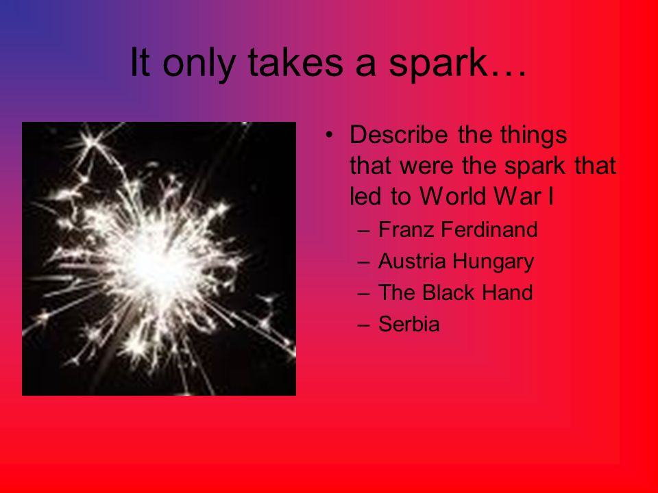 It only takes a spark… Describe the things that were the spark that led to World War I. Franz Ferdinand.