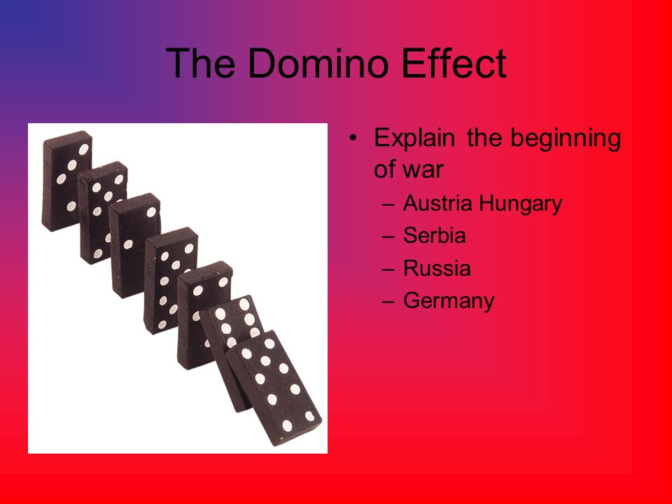 The Domino Effect Explain the beginning of war Austria Hungary Serbia