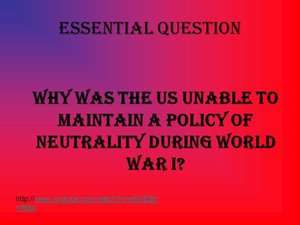 Essential Question Why was the US unable to maintain a policy of neutrality during World War I.