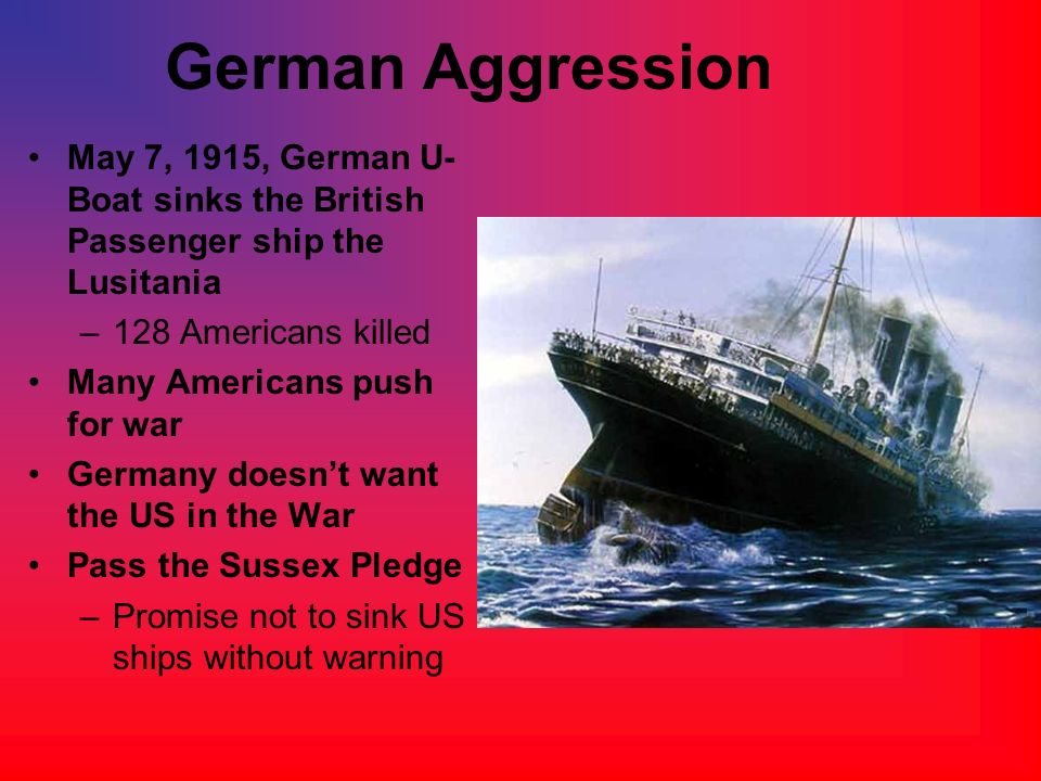German Aggression May 7, 1915, German U-Boat sinks the British Passenger ship the Lusitania. 128 Americans killed.