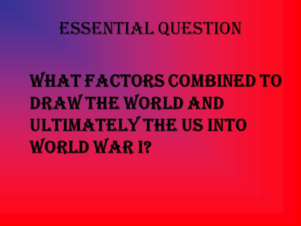 Essential Question What factors combined to draw the world and ultimately the US into World War I