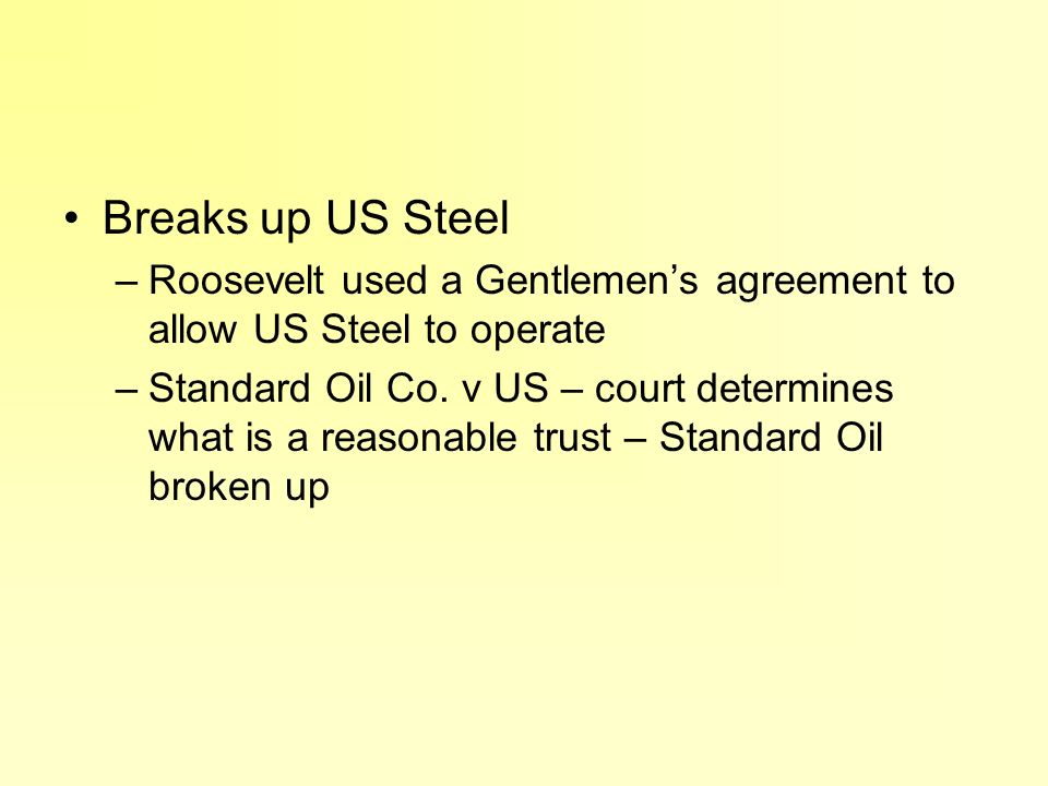 Breaks up US Steel Roosevelt used a Gentlemen's agreement to allow US Steel to operate.