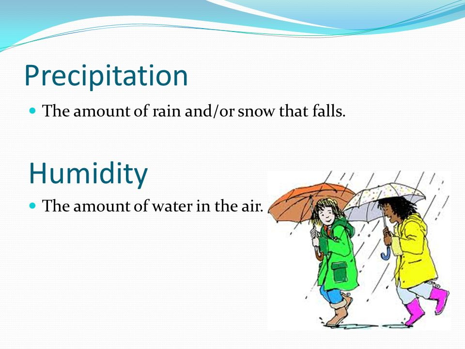 Precipitation Humidity The amount of rain and/or snow that falls.