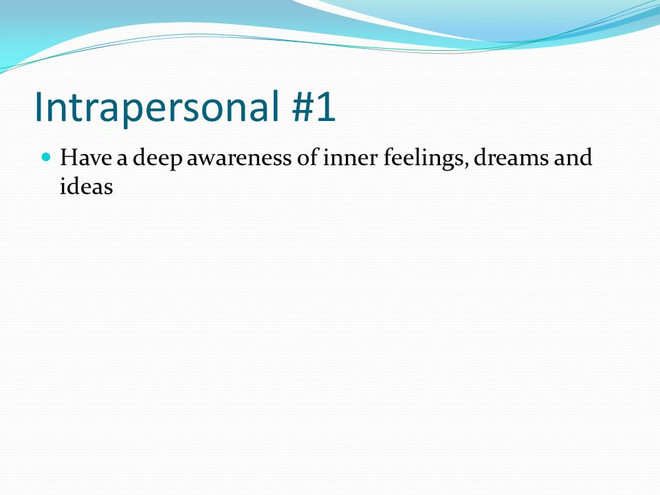 Intrapersonal #1 Have a deep awareness of inner feelings, dreams and ideas
