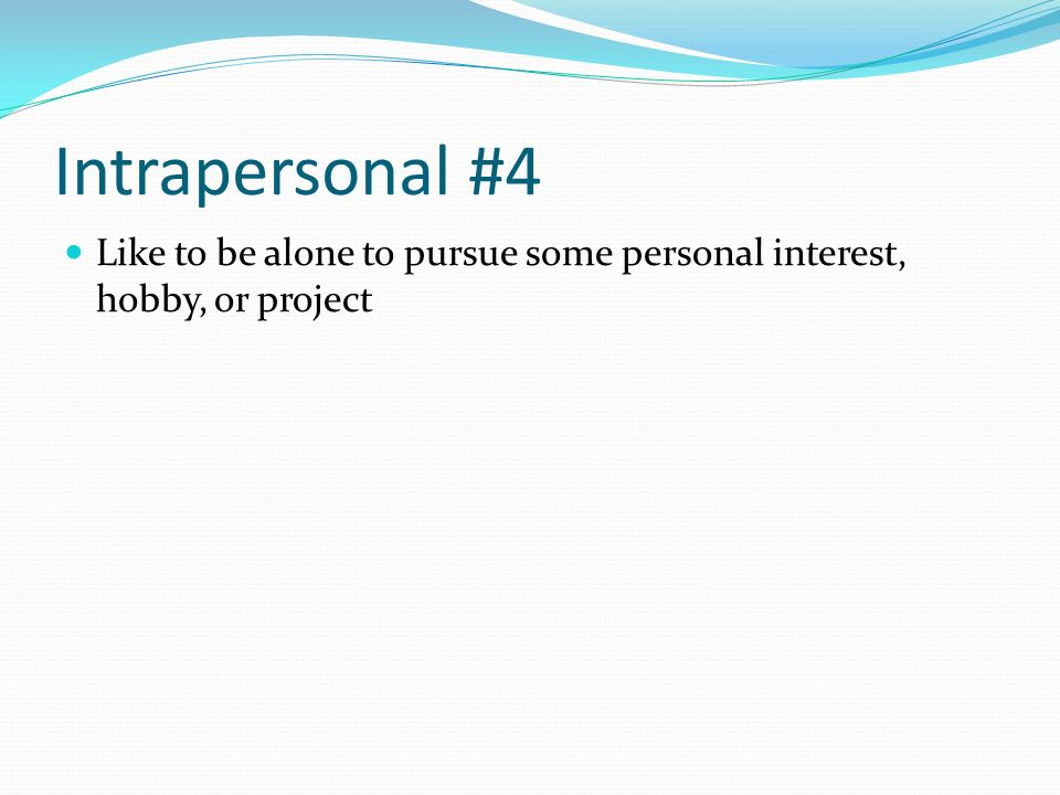Intrapersonal #4 Like to be alone to pursue some personal interest, hobby, or project