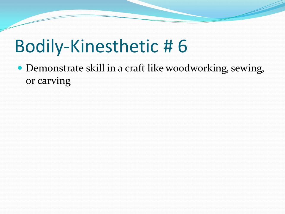 Bodily-Kinesthetic # 6 Demonstrate skill in a craft like woodworking, sewing, or carving