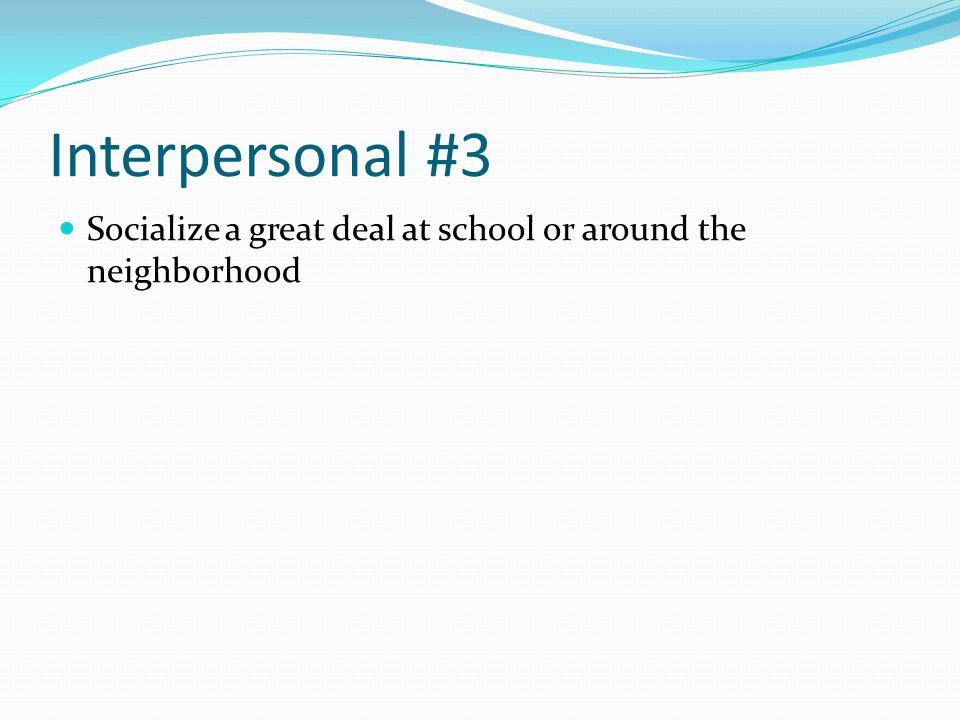 Interpersonal #3 Socialize a great deal at school or around the neighborhood