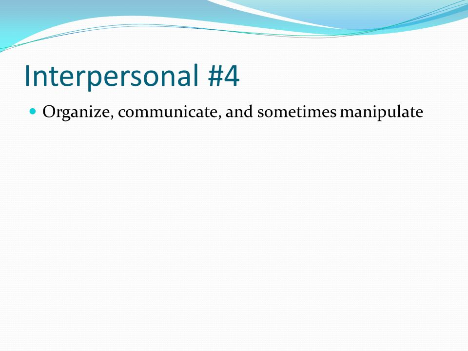 Interpersonal #4 Organize, communicate, and sometimes manipulate