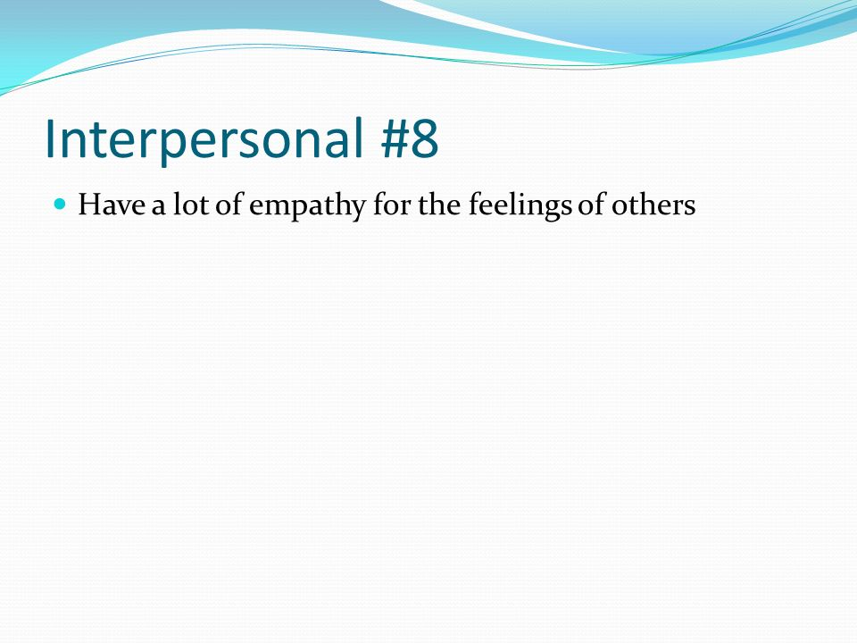 Interpersonal #8 Have a lot of empathy for the feelings of others