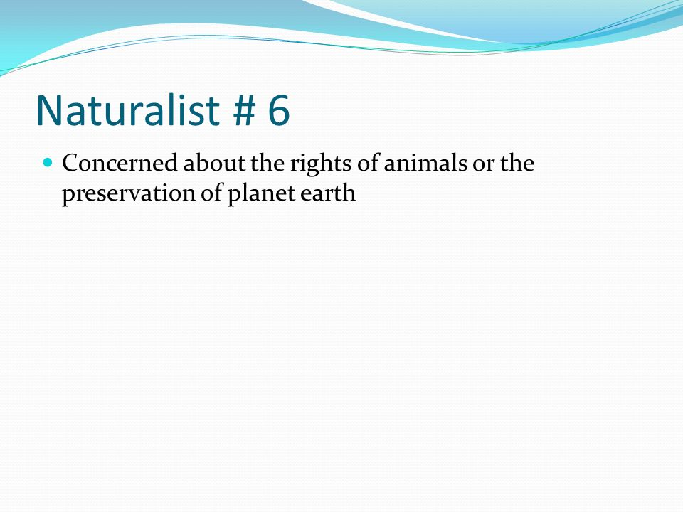 Naturalist # 6 Concerned about the rights of animals or the preservation of planet earth