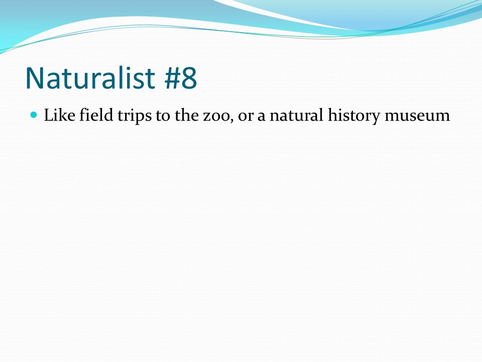 Naturalist #8 Like field trips to the zoo, or a natural history museum