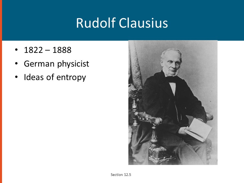 Rudolf Clausius 1822 – 1888 German physicist Ideas of entropy