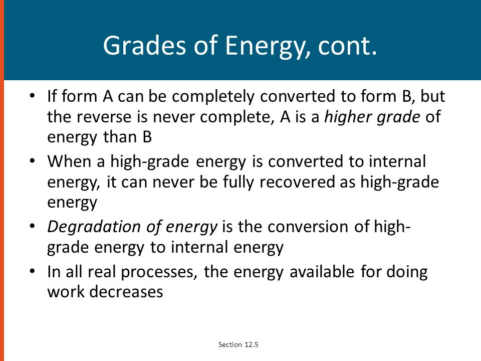 Grades of Energy, cont. If form A can be completely converted to form B, but the reverse is never complete, A is a higher grade of energy than B.