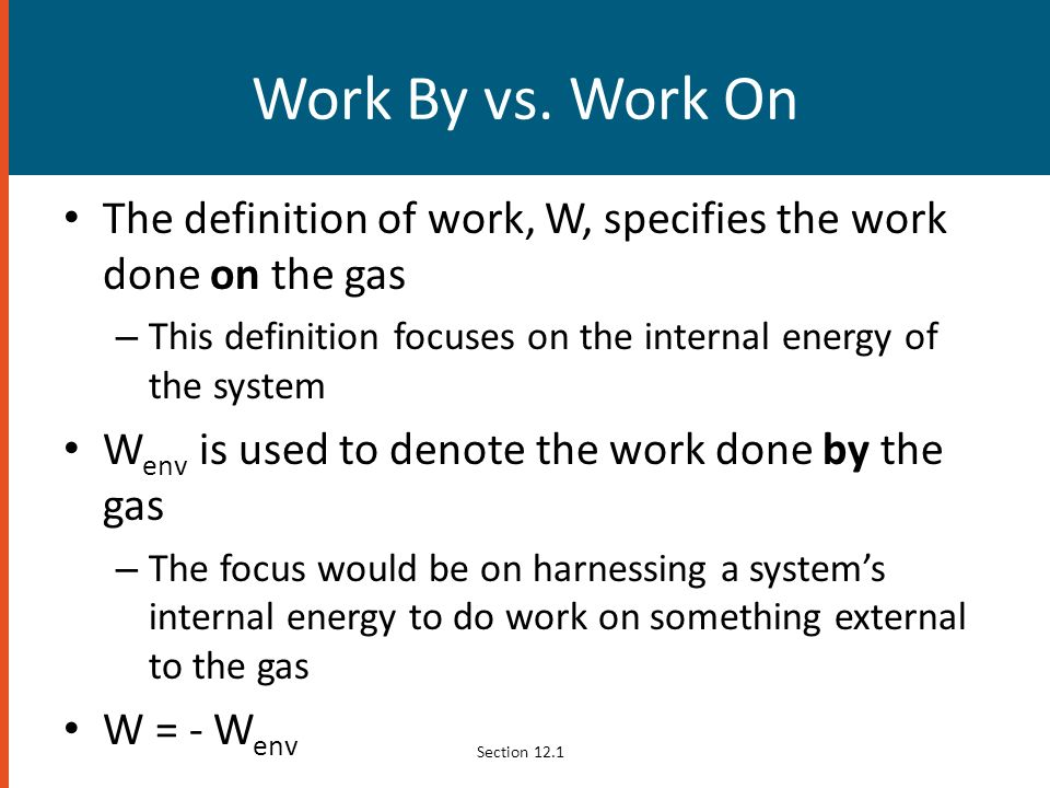 Work By vs. Work On The definition of work, W, specifies the work done on the gas. This definition focuses on the internal energy of the system.