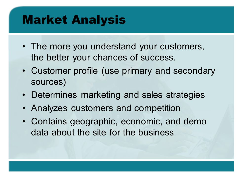 Market Analysis The more you understand your customers, the better your chances of success. Customer profile (use primary and secondary sources)