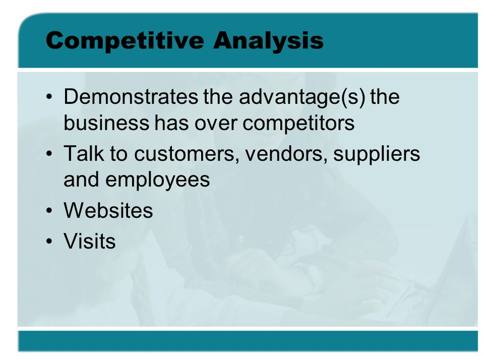 Competitive Analysis Demonstrates the advantage(s) the business has over competitors. Talk to customers, vendors, suppliers and employees.
