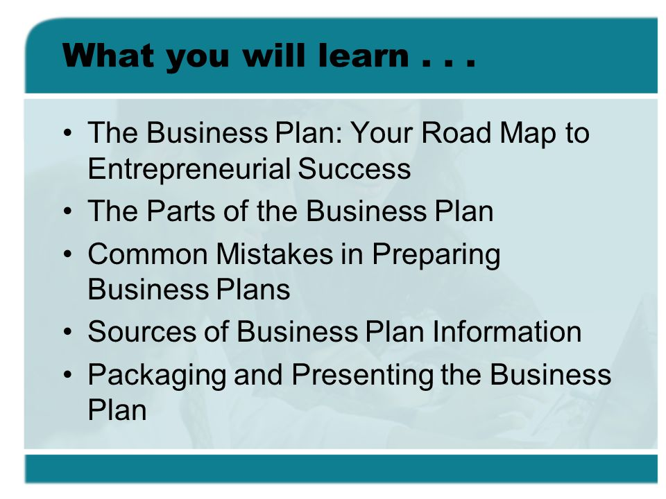 What you will learn The Business Plan: Your Road Map to Entrepreneurial Success. The Parts of the Business Plan.