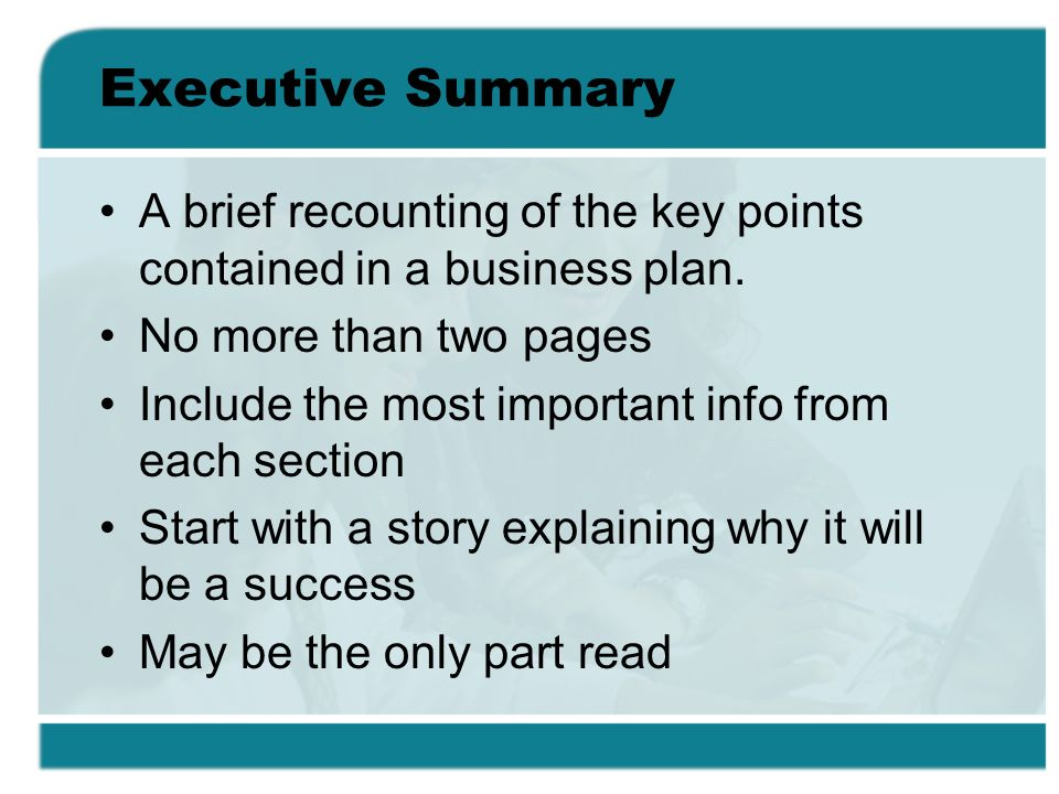 Executive Summary A brief recounting of the key points contained in a business plan. No more than two pages.
