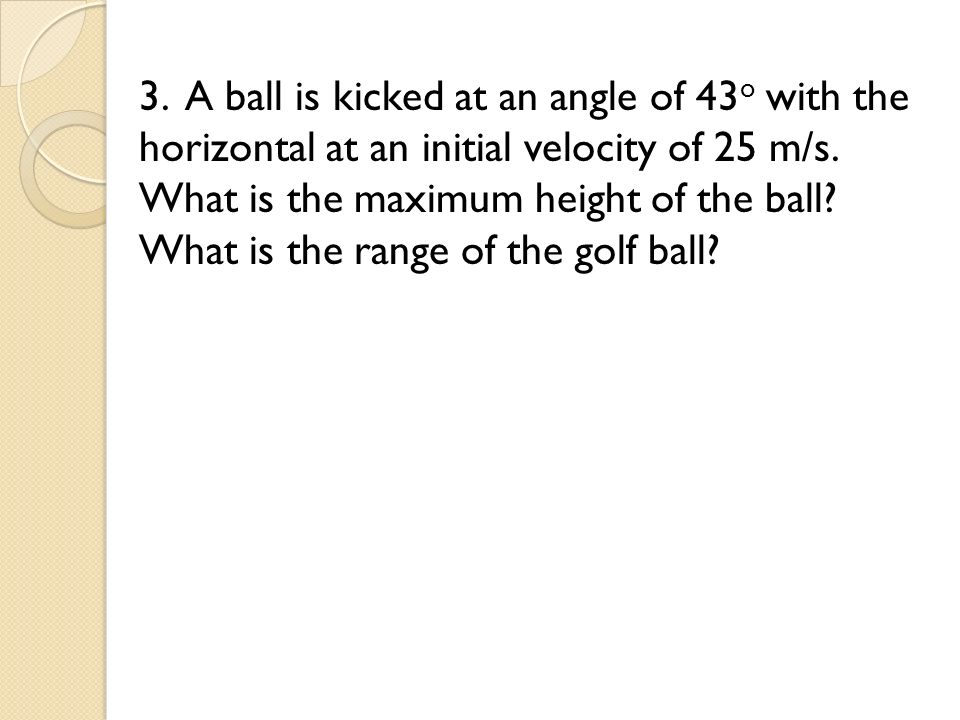 3. A ball is kicked at an angle of 43o with the horizontal at an initial velocity of 25 m/s.