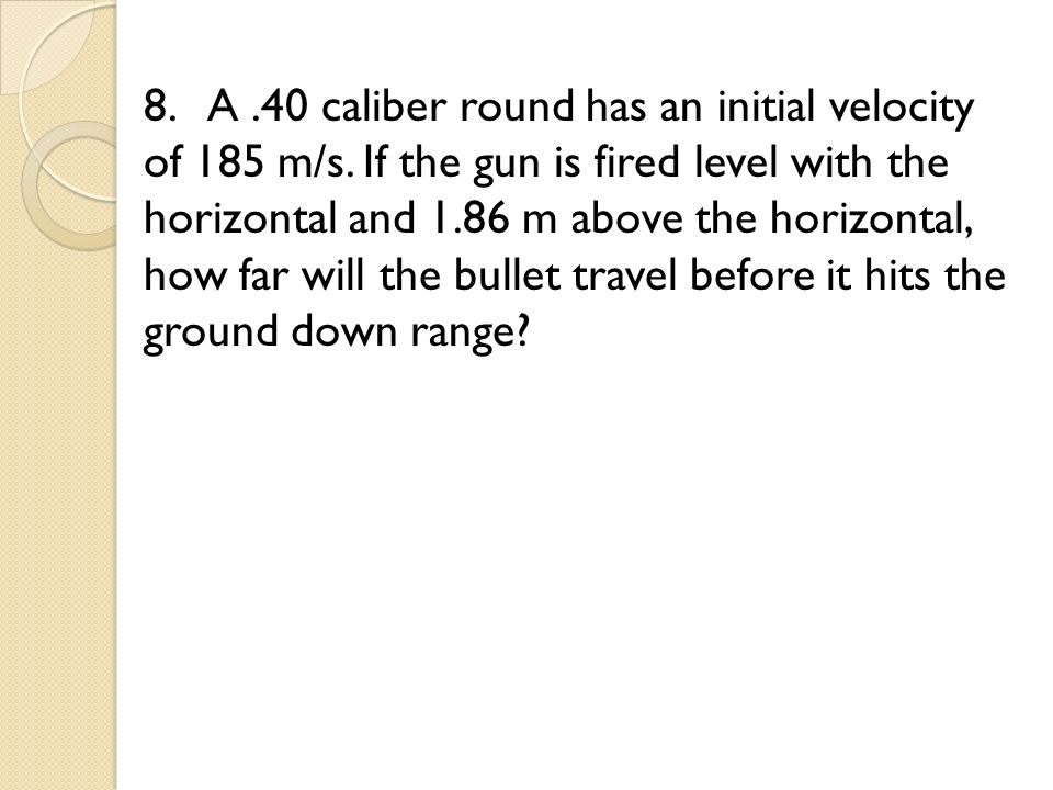 8. A. 40 caliber round has an initial velocity of 185 m/s