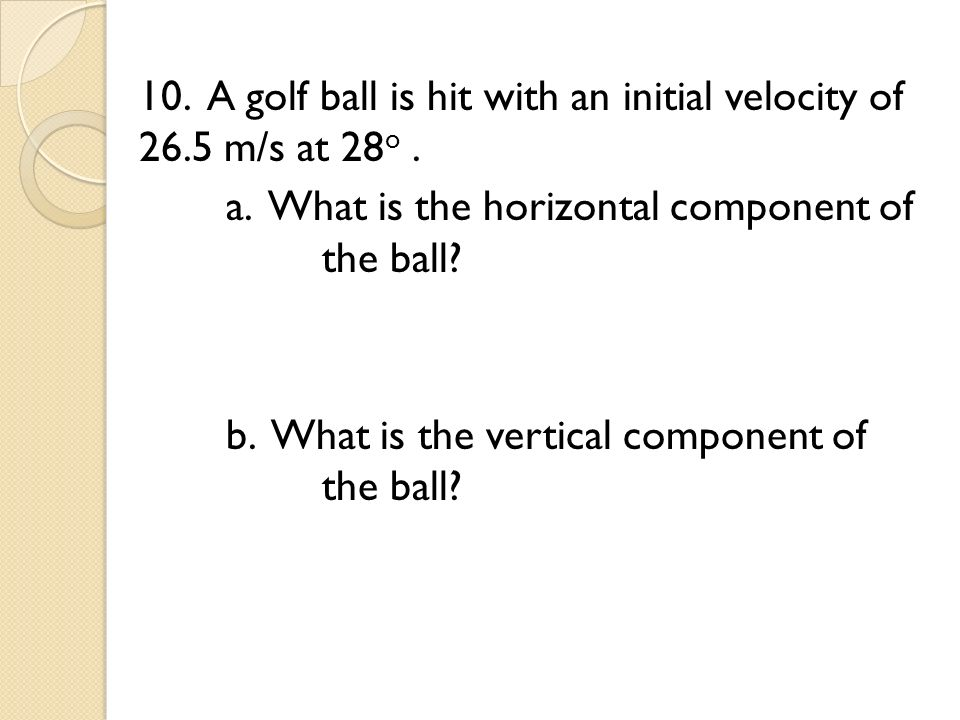 10. A golf ball is hit with an initial velocity of m/s at 28o. a