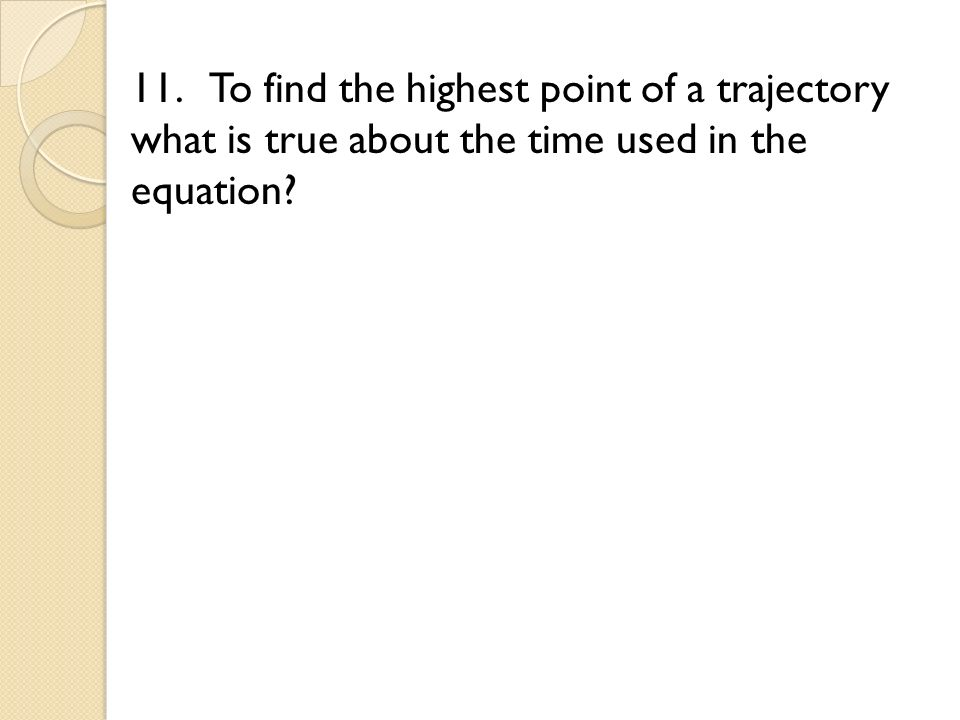 11. To find the highest point of a trajectory what is true about the time used in the equation