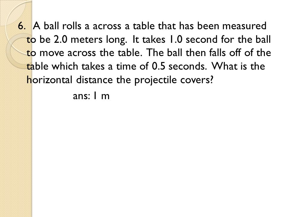 6. A ball rolls a across a table that has been measured to be 2