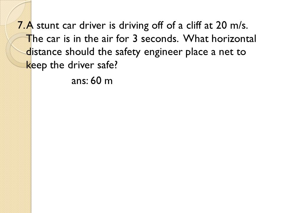 7. A stunt car driver is driving off of a cliff at 20 m/s