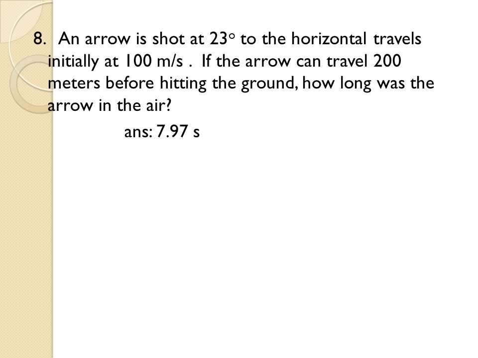 8. An arrow is shot at 23o to the horizontal travels initially at 100 m/s .