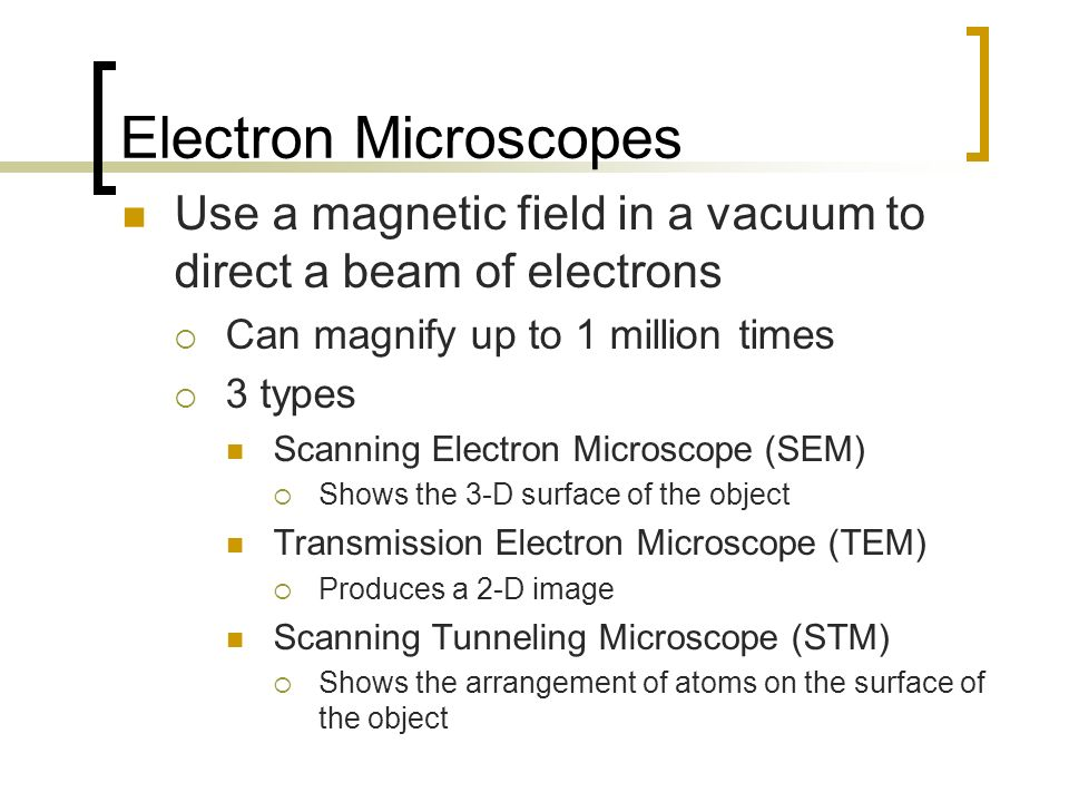 Electron Microscopes Use a magnetic field in a vacuum to direct a beam of electrons. Can magnify up to 1 million times.