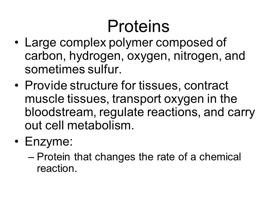 Proteins Large complex polymer composed of carbon, hydrogen, oxygen, nitrogen, and sometimes sulfur.