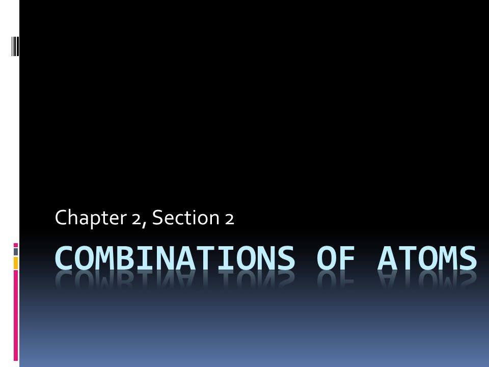 Chapter 2, Section 2 Combinations of Atoms