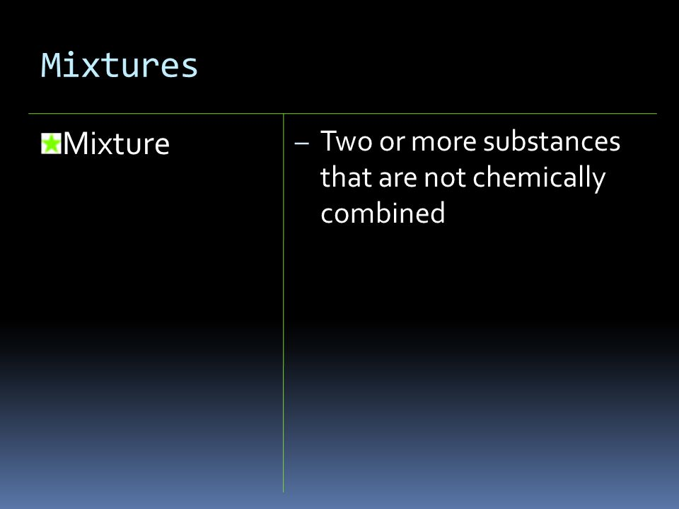 Mixtures Mixture Two or more substances that are not chemically combined