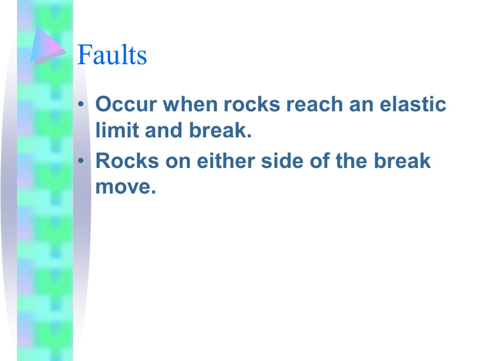 Faults Occur when rocks reach an elastic limit and break.