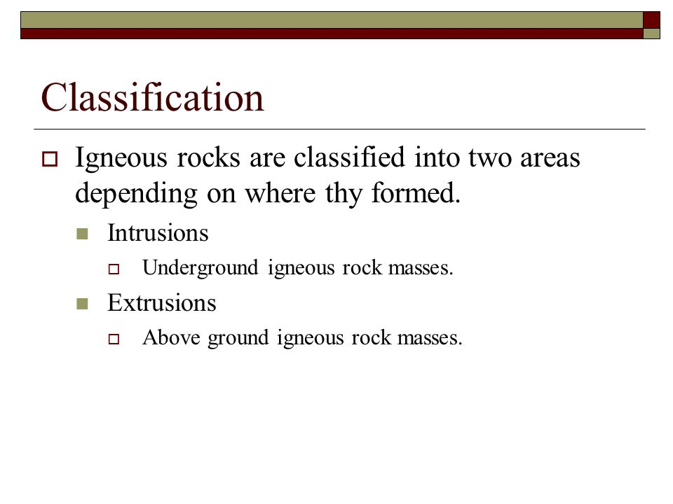 Classification Igneous rocks are classified into two areas depending on where thy formed. Intrusions.