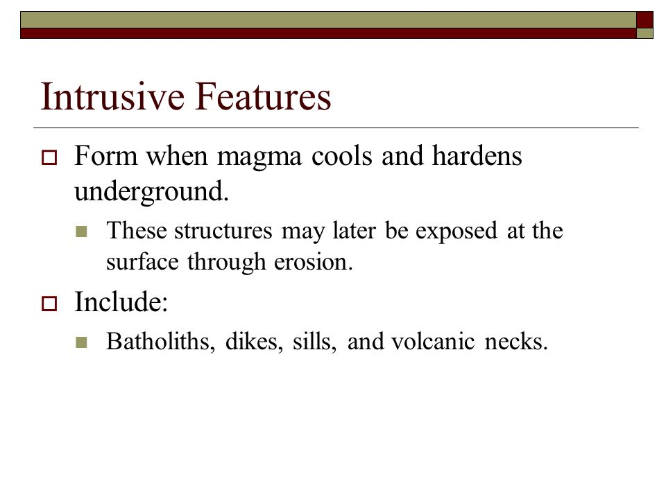 Intrusive Features Form when magma cools and hardens underground.