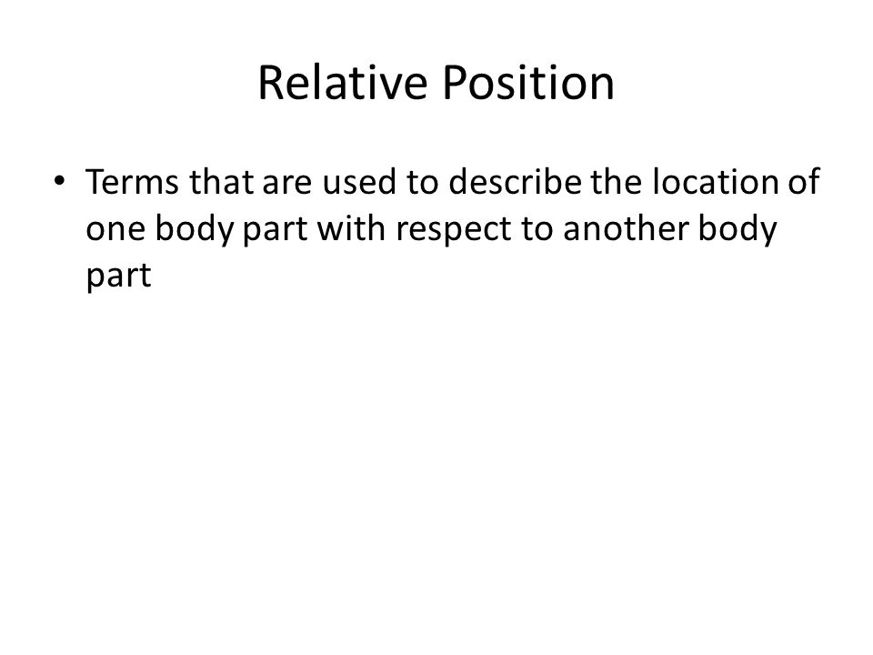 Relative Position Terms that are used to describe the location of one body part with respect to another body part.