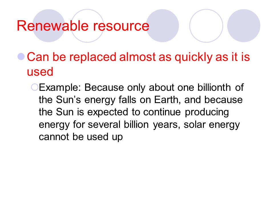 Renewable resource Can be replaced almost as quickly as it is used