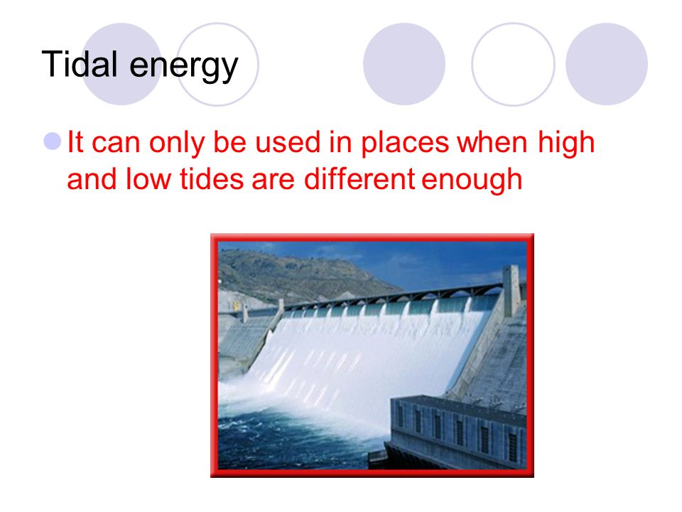Tidal energy It can only be used in places when high and low tides are different enough