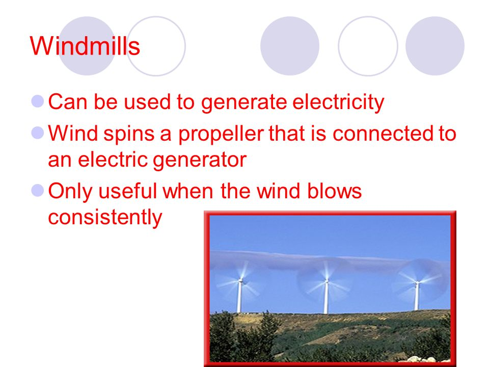 Windmills Can be used to generate electricity