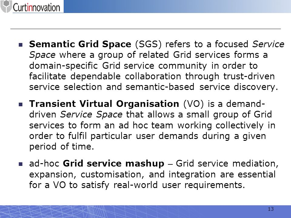 Semantic Grid Space (SGS) refers to a focused Service Space where a group of related Grid services forms a domain-specific Grid service community in order to facilitate dependable collaboration through trust-driven service selection and semantic-based service discovery.