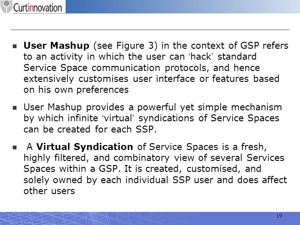 User Mashup (see Figure 3) in the context of GSP refers to an activity in which the user can 'hack' standard Service Space communication protocols, and hence extensively customises user interface or features based on his own preferences